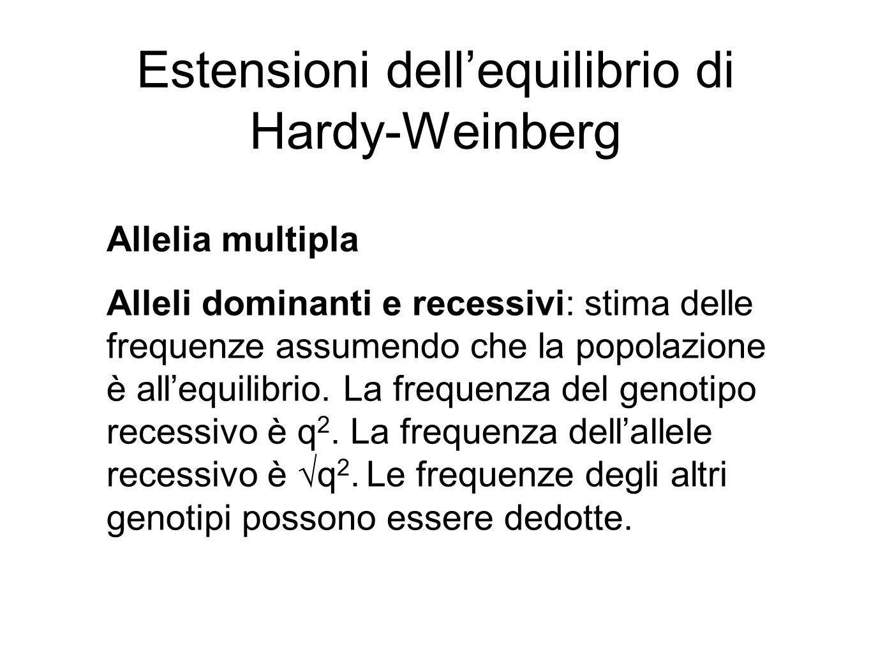 Estensioni dell'equilibrio di Hardy-Weinberg Allelia multipla Alleli dominanti e recessivi: stima delle frequenze assumendo che la popolazione è all'e