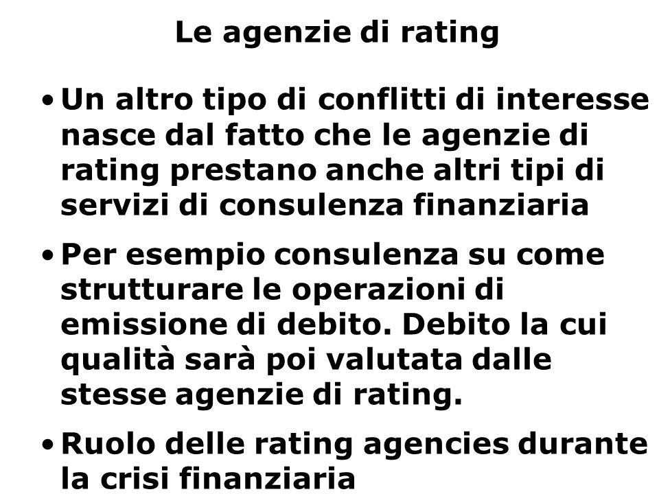 Le agenzie di rating Un altro tipo di conflitti di interesse nasce dal fatto che le agenzie di rating prestano anche altri tipi di servizi di consulenza finanziaria Per esempio consulenza su come strutturare le operazioni di emissione di debito.