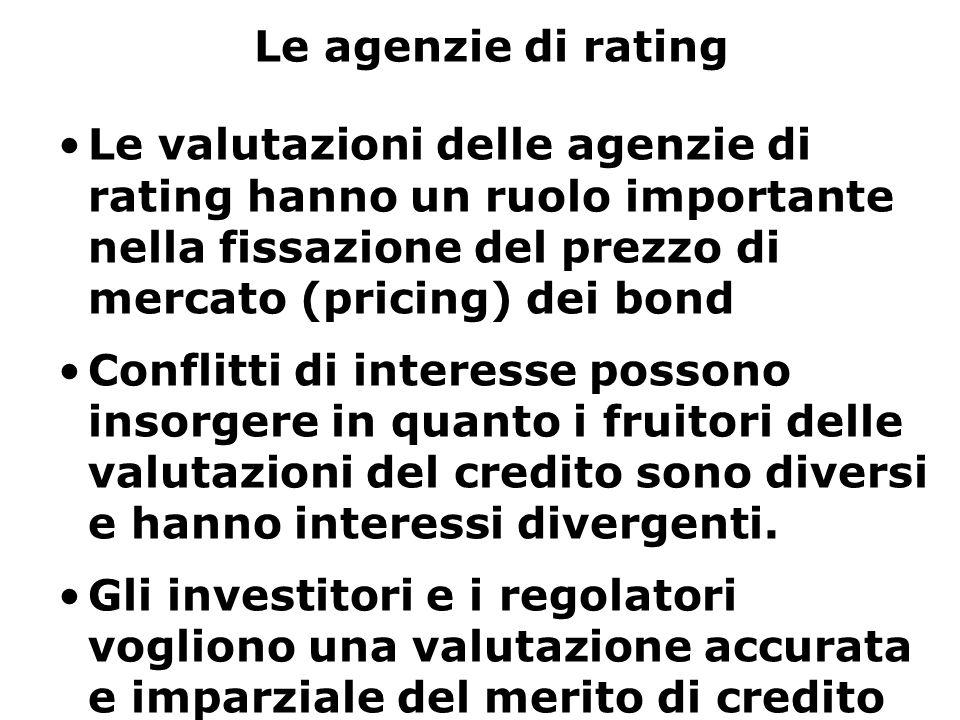 Le agenzie di rating Le valutazioni delle agenzie di rating hanno un ruolo importante nella fissazione del prezzo di mercato (pricing) dei bond Conflitti di interesse possono insorgere in quanto i fruitori delle valutazioni del credito sono diversi e hanno interessi divergenti.