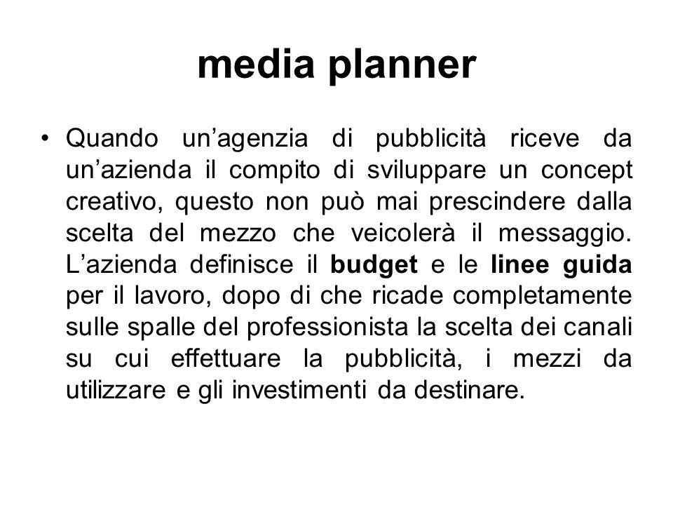 media planner Quando un'agenzia di pubblicità riceve da un'azienda il compito di sviluppare un concept creativo, questo non può mai prescindere dalla