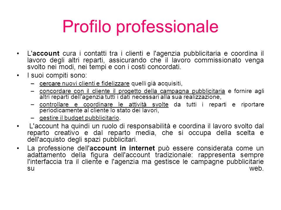 Profilo professionale L'account cura i contatti tra i clienti e l'agenzia pubblicitaria e coordina il lavoro degli altri reparti, assicurando che il l