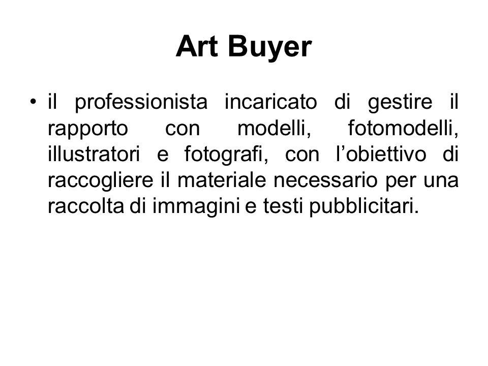 Art Buyer il professionista incaricato di gestire il rapporto con modelli, fotomodelli, illustratori e fotografi, con l'obiettivo di raccogliere il ma
