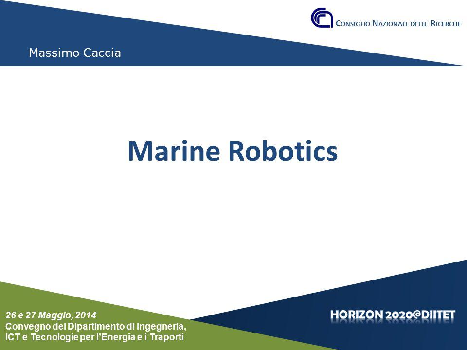 Conferenza del Dipartimento DIITET 26 e 27 maggio 2014 Massimo Caccia Marine Robotics C ONSIGLIO N AZIONALE DELLE R ICERCHE 26 e 27 Maggio, 2014 Conve