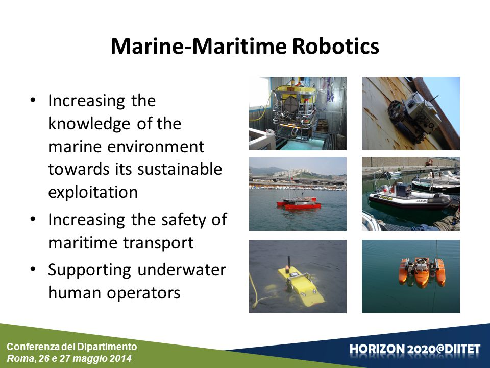 Conferenza del Dipartimento Roma, 26 e 27 maggio 2014 Marine-Maritime Robotics Increasing the knowledge of the marine environment towards its sustainable exploitation Increasing the safety of maritime transport Supporting underwater human operators