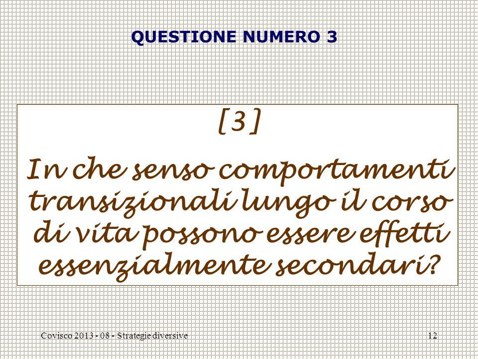Covisco 2013 - 08 - Strategie diversive12 QUESTIONE NUMERO 3 [3] In che senso comportamenti transizionali lungo il corso di vita possono essere effetti essenzialmente secondari