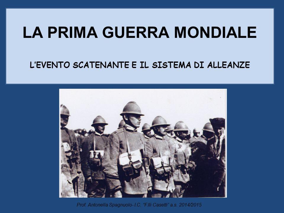 """LA PRIMA GUERRA MONDIALE L'EVENTO SCATENANTE E IL SISTEMA DI ALLEANZE Prof. Antonella Spagnuolo- I.C. """"F.lli Casetti"""" a.s. 2014/2015"""
