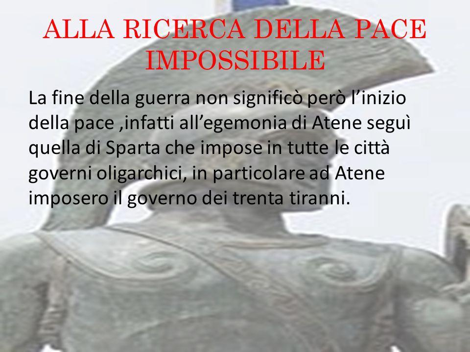 ALLA RICERCA DELLA PACE IMPOSSIBILE La fine della guerra non significò però l'inizio della pace,infatti all'egemonia di Atene seguì quella di Sparta c