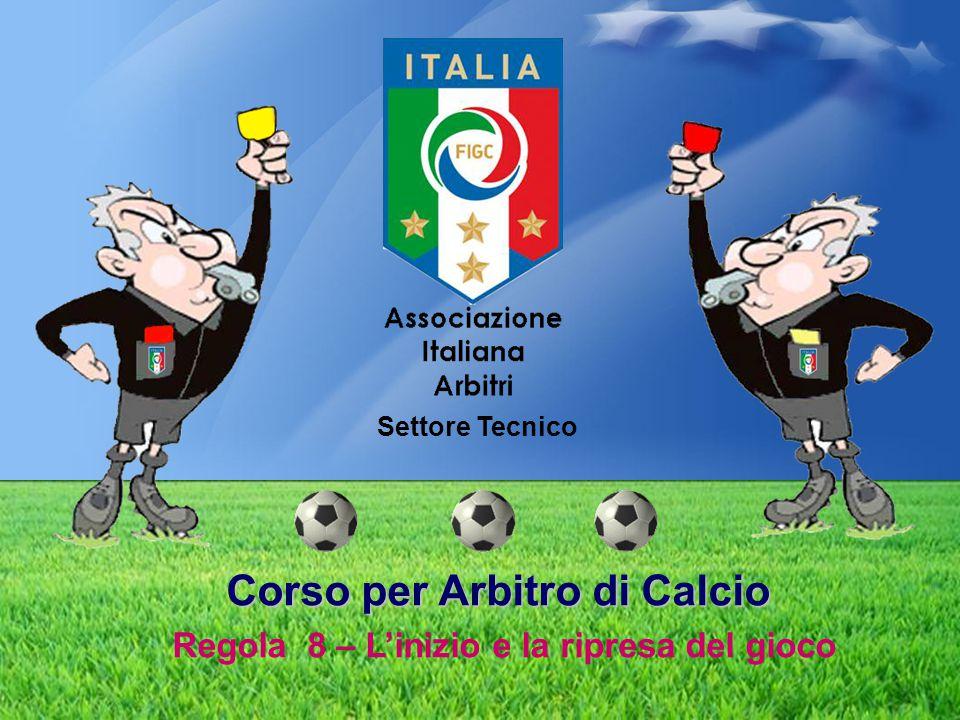 Corso per Arbitro di Calcio Corso per Arbitro di Calcio Regola 8 – L'inizio e la ripresa del gioco Settore Tecnico