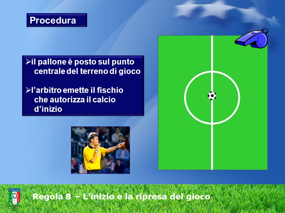 Regola 8 – L'inizio e la ripresa del gioco Procedura  il pallone è posto sul punto centrale del terreno di gioco  l'arbitro emette il fischio che au
