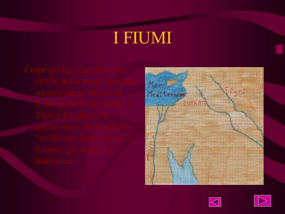 I FIUMI Come gli Egizi,anche altre civiltà nello stesso periodo sorsero lungo le rive di fiumi grandissimi,come il Tigri e l'Eufrate.Per questo sono state definite civiltà dei fiumi ,come i Sumeri,gli Assiri e i Babilonesi.