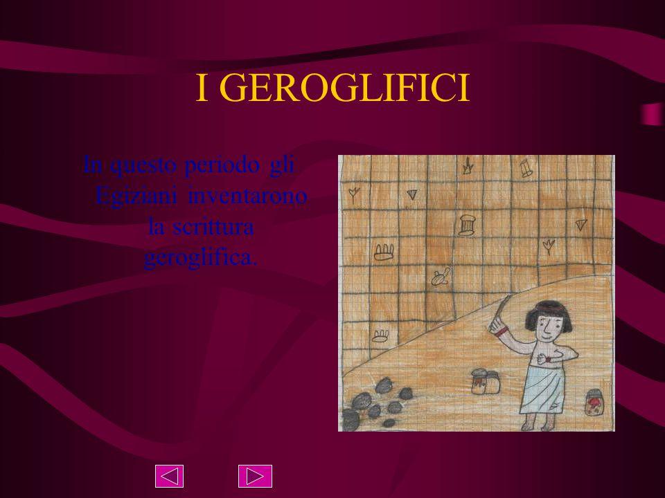 I GEROGLIFICI In questo periodo gli Egiziani inventarono la scrittura geroglifica.