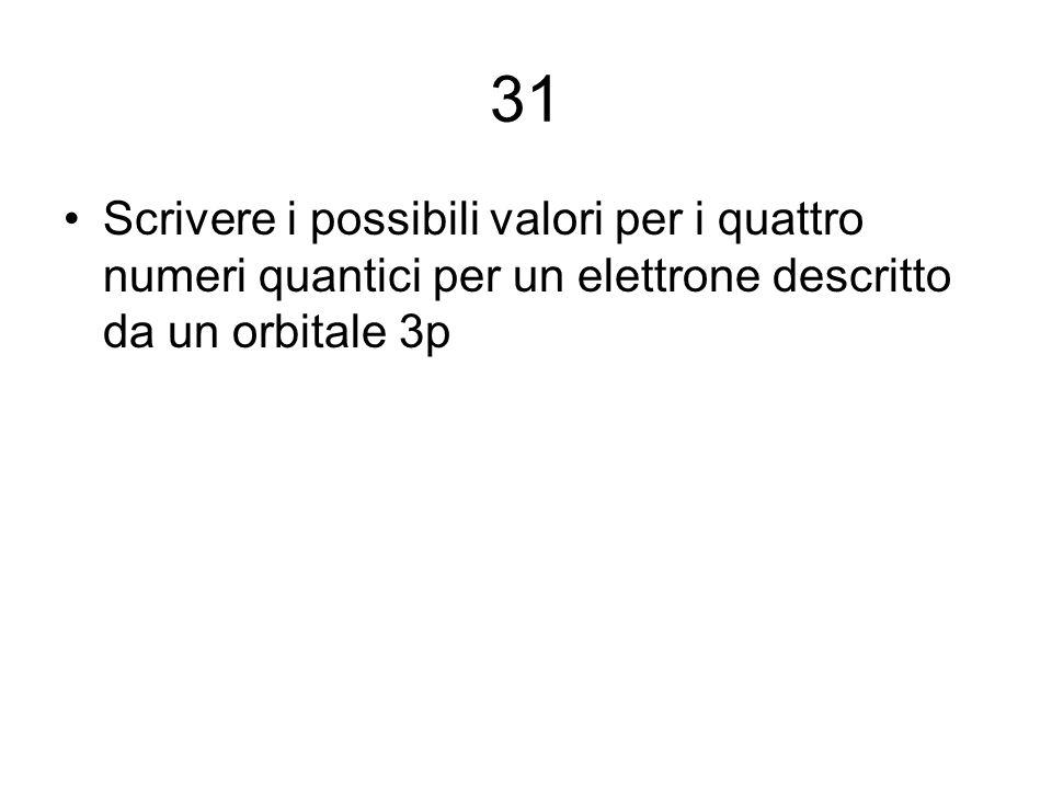 31 Scrivere i possibili valori per i quattro numeri quantici per un elettrone descritto da un orbitale 3p