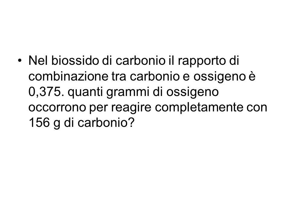 Nel biossido di carbonio il rapporto di combinazione tra carbonio e ossigeno è 0,375. quanti grammi di ossigeno occorrono per reagire completamente co