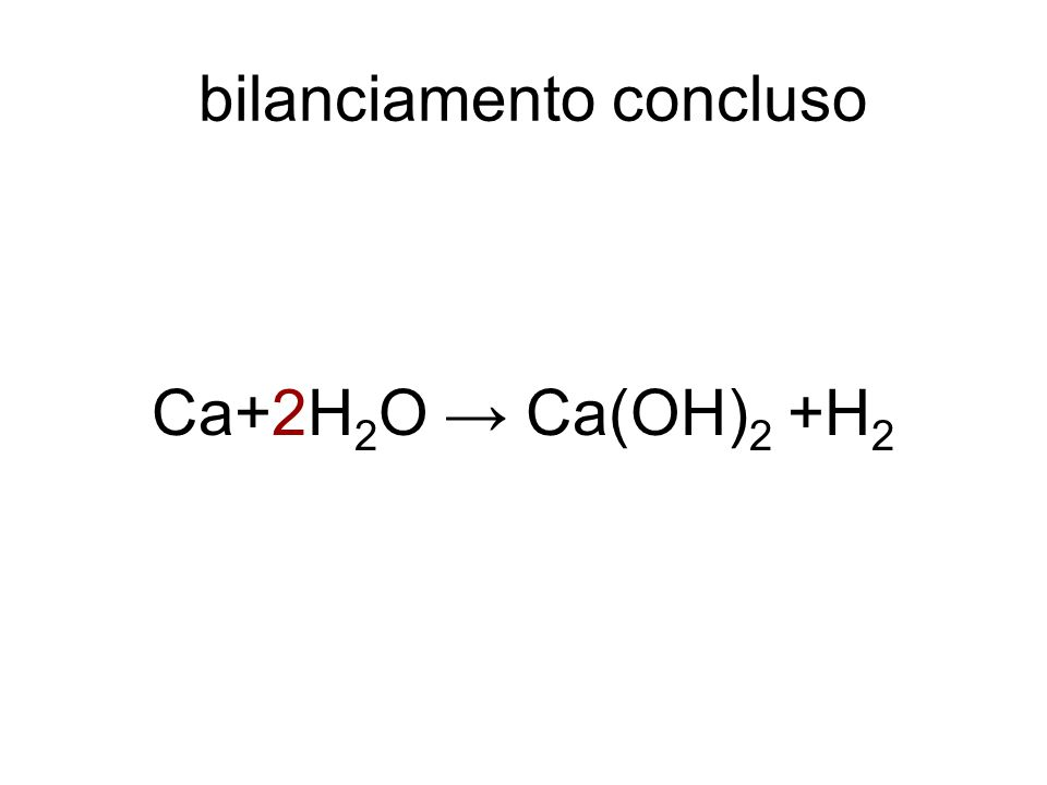 bilanciamento concluso Ca+2H 2 O → Ca(OH) 2 +H 2