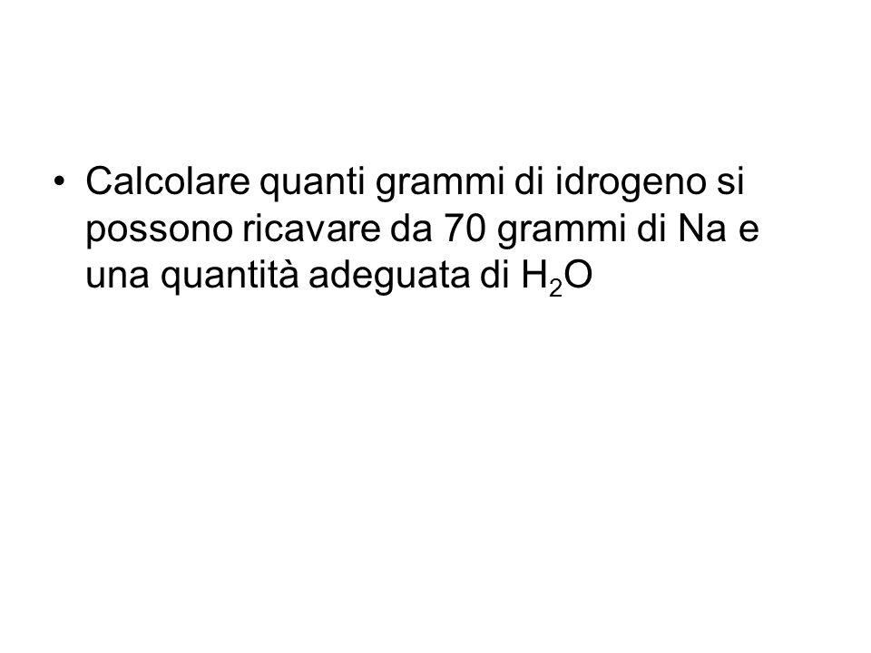 Calcolare quanti grammi di idrogeno si possono ricavare da 70 grammi di Na e una quantità adeguata di H 2 O