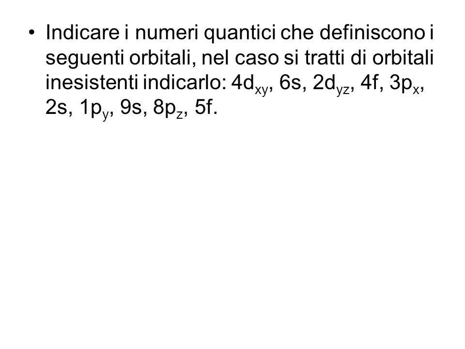 Indicare i numeri quantici che definiscono i seguenti orbitali, nel caso si tratti di orbitali inesistenti indicarlo: 4d xy, 6s, 2d yz, 4f, 3p x, 2s,
