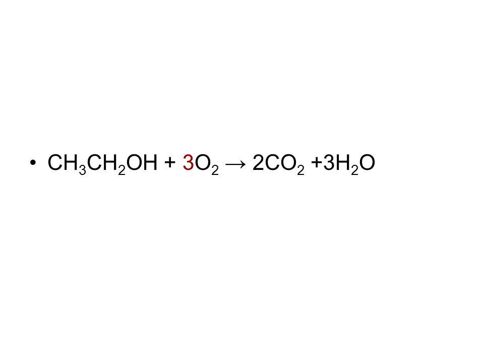 CH 3 CH 2 OH + 3O 2 → 2CO 2 +3H 2 O