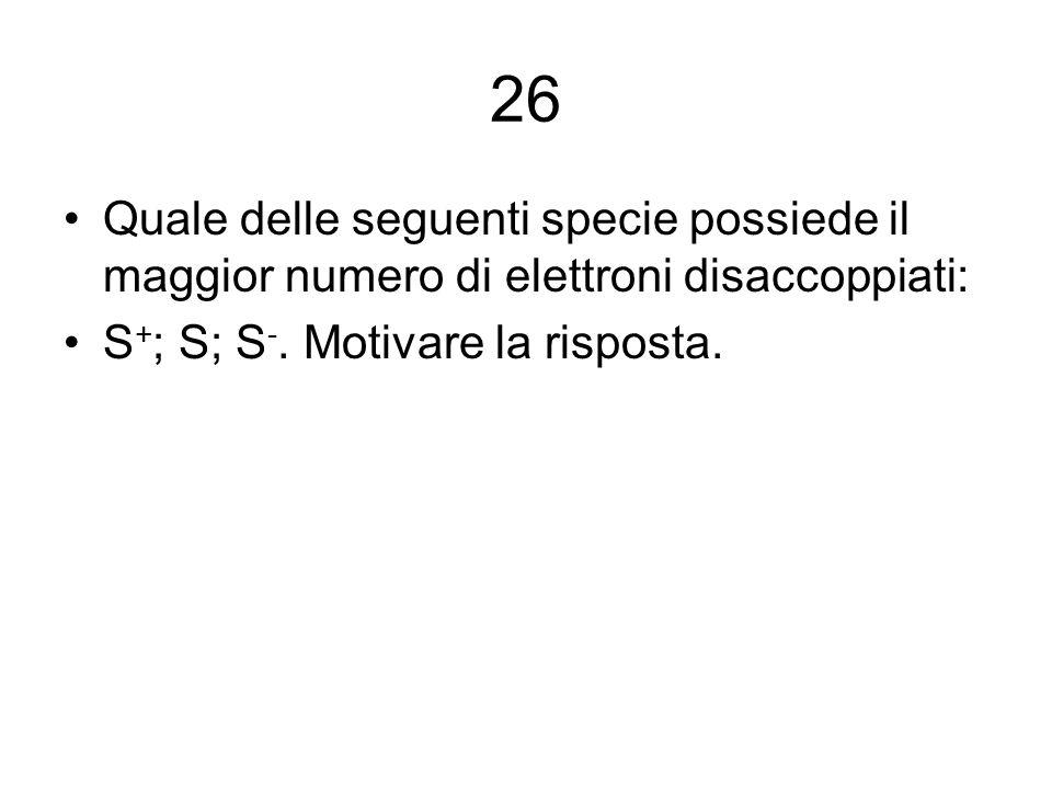 26 Quale delle seguenti specie possiede il maggior numero di elettroni disaccoppiati: S + ; S; S -. Motivare la risposta.