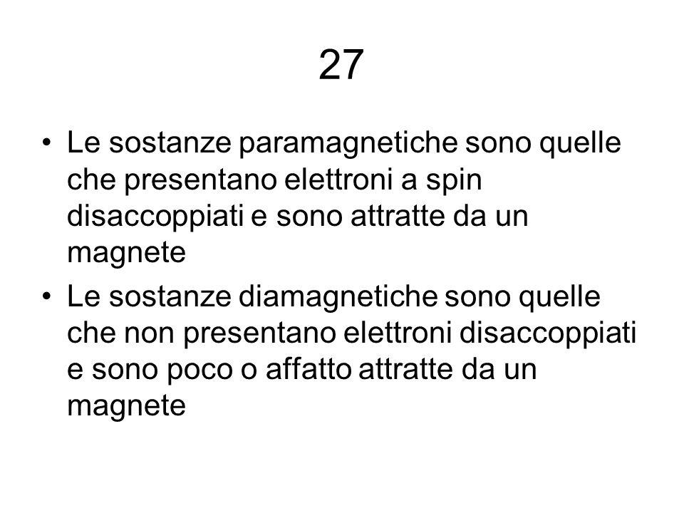 27 Le sostanze paramagnetiche sono quelle che presentano elettroni a spin disaccoppiati e sono attratte da un magnete Le sostanze diamagnetiche sono q