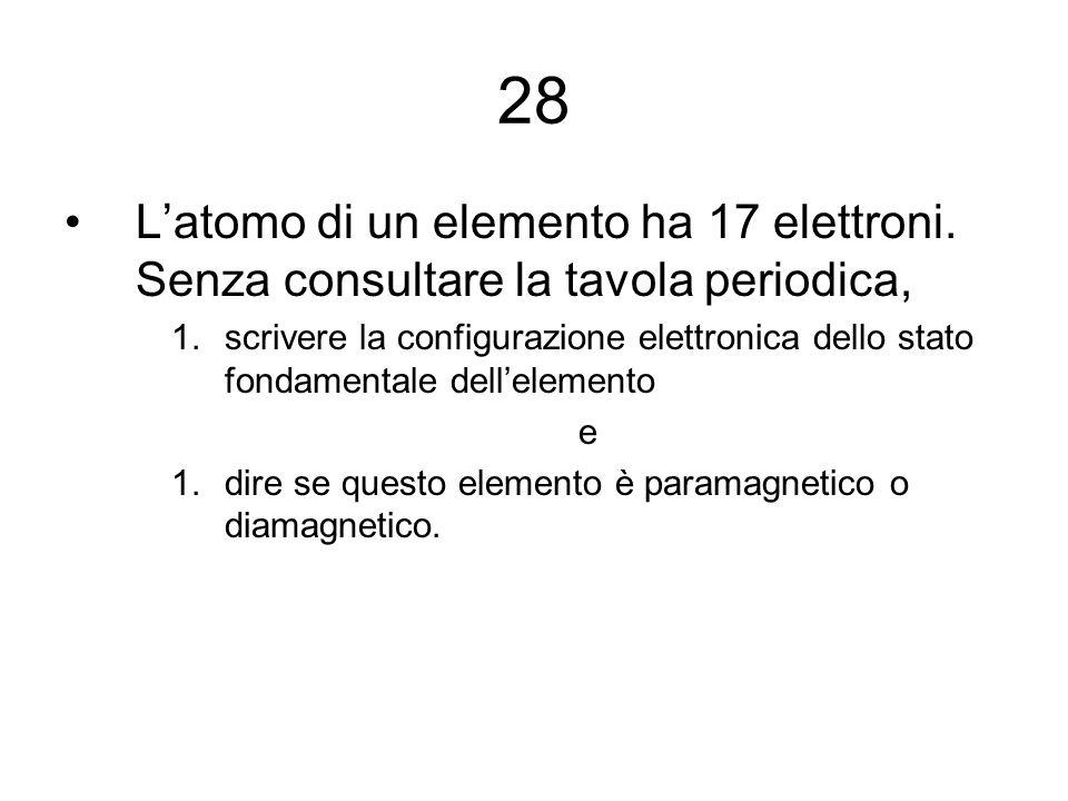 28 L'atomo di un elemento ha 17 elettroni. Senza consultare la tavola periodica, 1.scrivere la configurazione elettronica dello stato fondamentale del