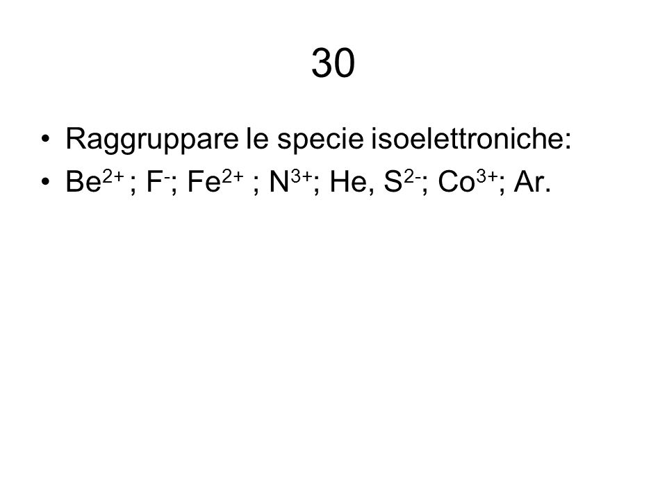 30 Raggruppare le specie isoelettroniche: Be 2+ ; F - ; Fe 2+ ; N 3+ ; He, S 2- ; Co 3+ ; Ar.
