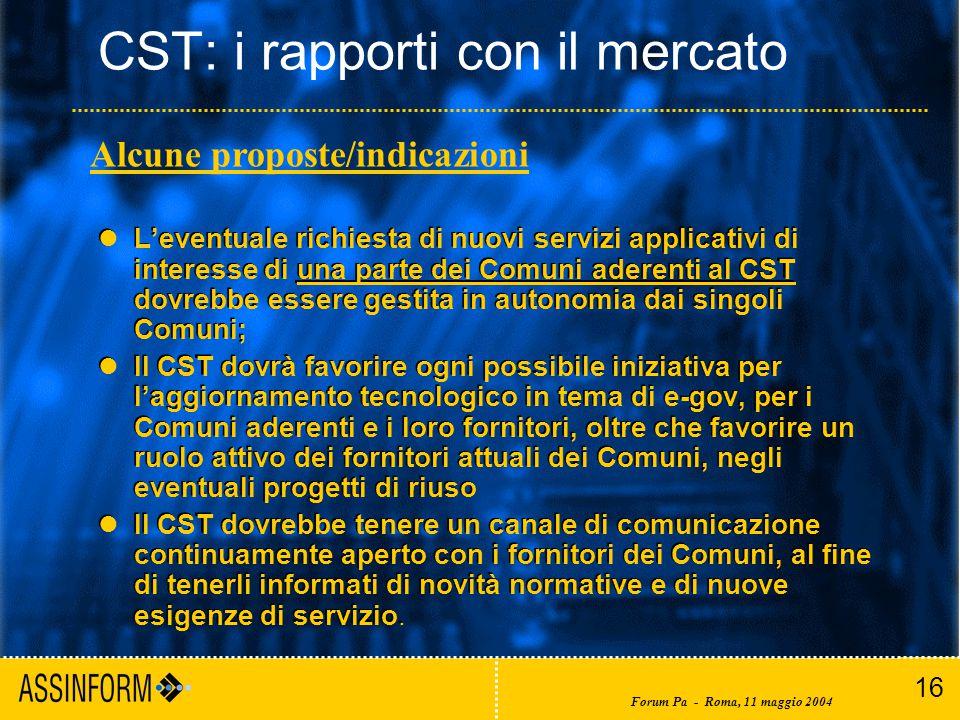 16 Forum Pa - Roma, 11 maggio 2004 CST: i rapporti con il mercato L'eventuale richiesta di nuovi servizi applicativi di interesse di una parte dei Comuni aderenti al CST dovrebbe essere gestita in autonomia dai singoli Comuni; Il CST dovrà favorire ogni possibile iniziativa per l'aggiornamento tecnologico in tema di e-gov, per i Comuni aderenti e i loro fornitori, oltre che favorire un ruolo attivo dei fornitori attuali dei Comuni, negli eventuali progetti di riuso Il CST dovrebbe tenere un canale di comunicazione continuamente aperto con i fornitori dei Comuni, al fine di tenerli informati di novità normative e di nuove esigenze di servizio.