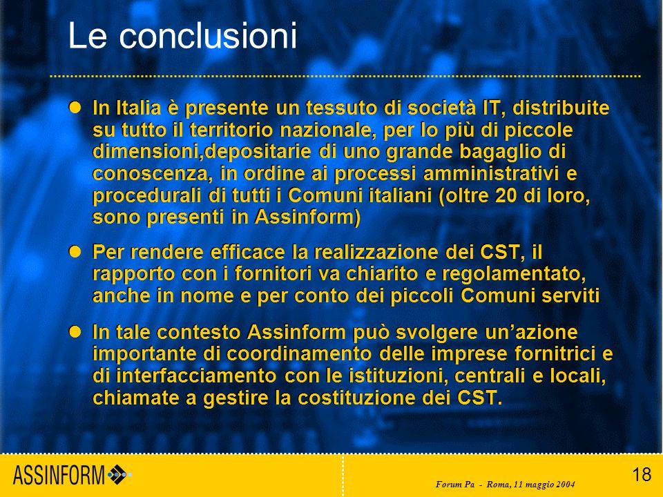 18 Forum Pa - Roma, 11 maggio 2004 Le conclusioni In Italia è presente un tessuto di società IT, distribuite su tutto il territorio nazionale, per lo più di piccole dimensioni,depositarie di uno grande bagaglio di conoscenza, in ordine ai processi amministrativi e procedurali di tutti i Comuni italiani (oltre 20 di loro, sono presenti in Assinform) Per rendere efficace la realizzazione dei CST, il rapporto con i fornitori va chiarito e regolamentato, anche in nome e per conto dei piccoli Comuni serviti In tale contesto Assinform può svolgere un'azione importante di coordinamento delle imprese fornitrici e di interfacciamento con le istituzioni, centrali e locali, chiamate a gestire la costituzione dei CST.