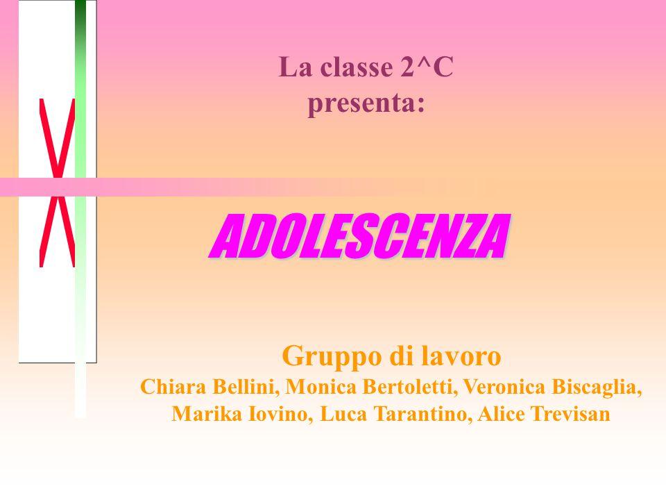 ADOLESCENZA La classe 2^C presenta: Gruppo di lavoro Chiara Bellini, Monica Bertoletti, Veronica Biscaglia, Marika Iovino, Luca Tarantino, Alice Trevi