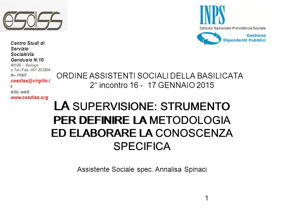 1 ORDINE ASSISTENTI SOCIALI DELLA BASILICATA 2° incontro 16 - 17 GENNAIO 2015 LA SUPERVISIONE: STRUMENTO PER DEFINIRE LA METODOLOGIA ED ELABORARE LA CONOSCENZA SPECIFICA INPS LA SUPERVISIONE: STRUMENTO PER DEFINIRE LA METODOLOGIA ED ELABORARE LA CONOSCENZA SPECIFICA Assistente Sociale spec.