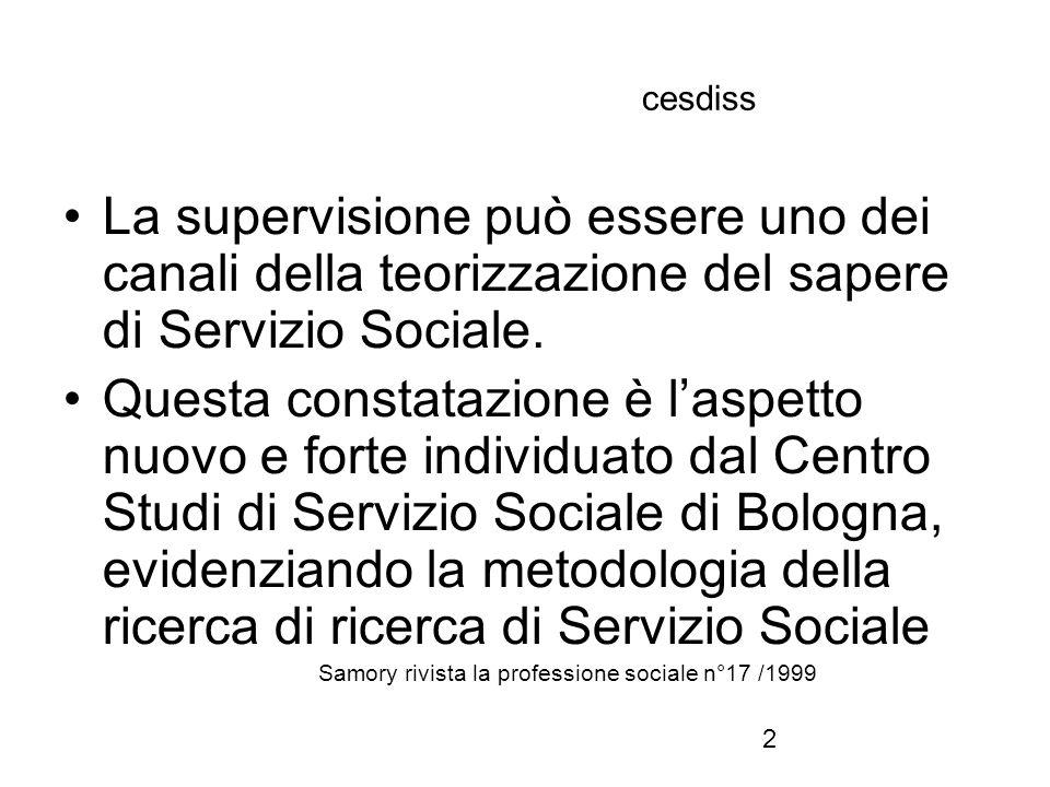 2 cesdiss La supervisione può essere uno dei canali della teorizzazione del sapere di Servizio Sociale. Questa constatazione è l'aspetto nuovo e forte