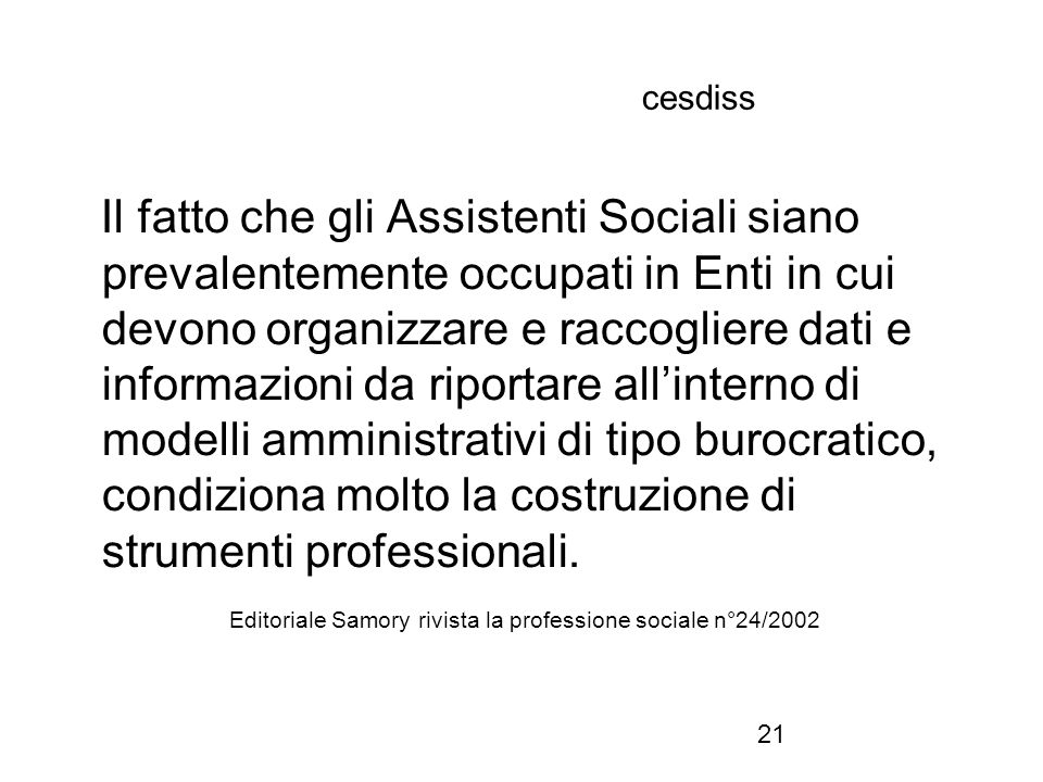 21 cesdiss Il fatto che gli Assistenti Sociali siano prevalentemente occupati in Enti in cui devono organizzare e raccogliere dati e informazioni da riportare all'interno di modelli amministrativi di tipo burocratico, condiziona molto la costruzione di strumenti professionali.