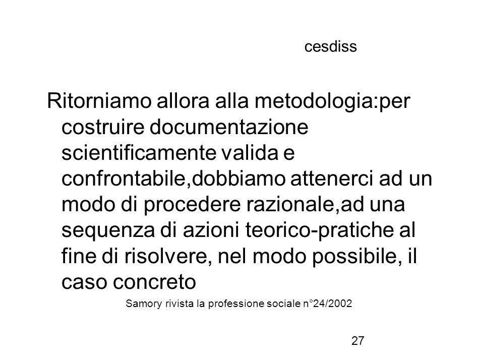 27 cesdiss Ritorniamo allora alla metodologia:per costruire documentazione scientificamente valida e confrontabile,dobbiamo attenerci ad un modo di pr