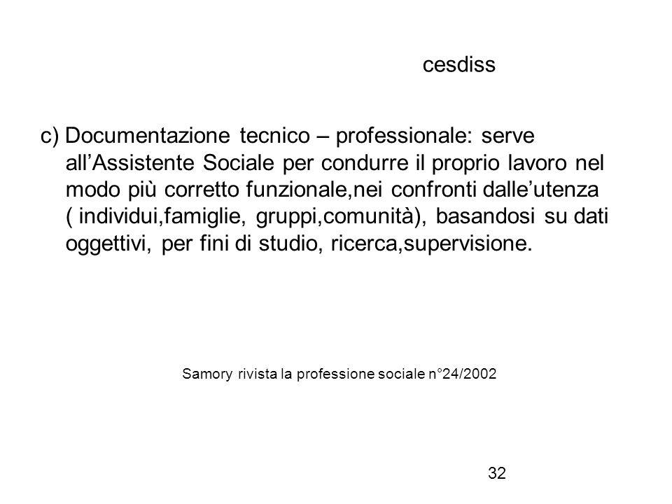 32 cesdiss c) Documentazione tecnico – professionale: serve all'Assistente Sociale per condurre il proprio lavoro nel modo più corretto funzionale,nei