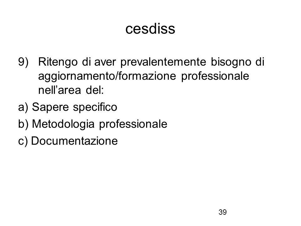 39 cesdiss 9) Ritengo di aver prevalentemente bisogno di aggiornamento/formazione professionale nell'area del: a) Sapere specifico b) Metodologia prof