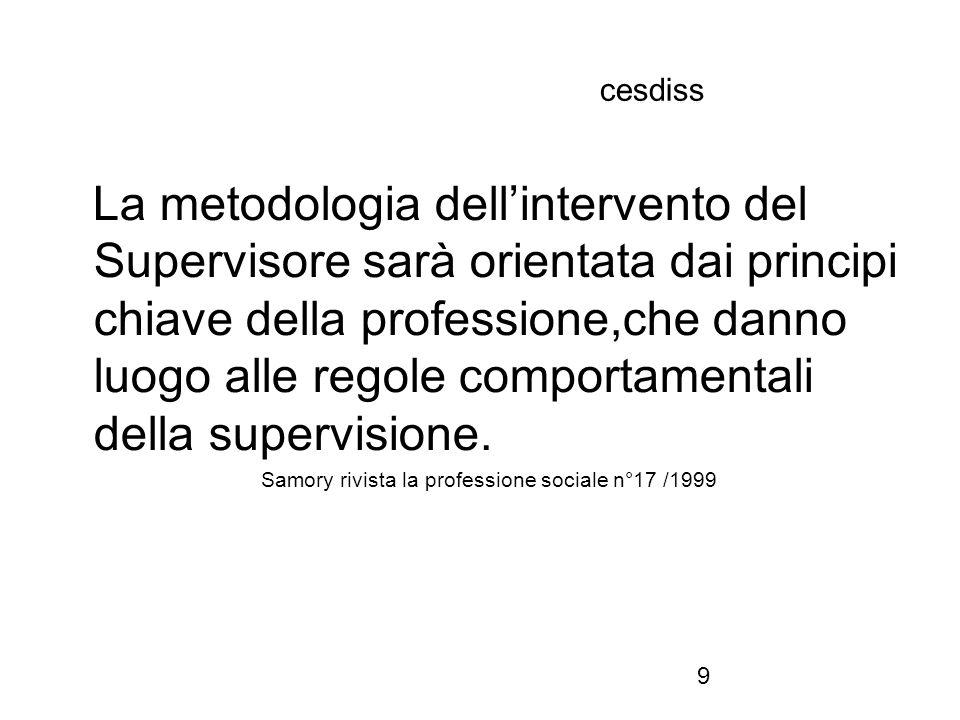 9 cesdiss La metodologia dell'intervento del Supervisore sarà orientata dai principi chiave della professione,che danno luogo alle regole comportamentali della supervisione.