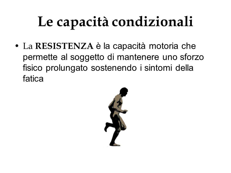 Le capacità condizionali La RESISTENZA è la capacità motoria che permette al soggetto di mantenere uno sforzo fisico prolungato sostenendo i sintomi d
