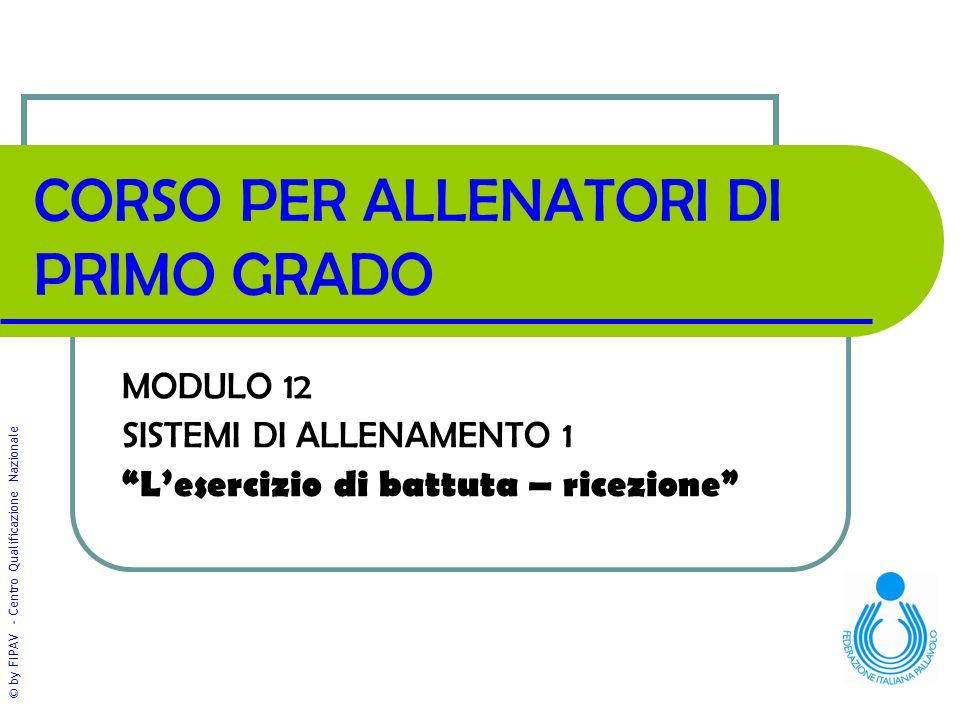 © by FIPAV - Centro Qualificazione Nazionale CORSO PER ALLENATORI DI PRIMO GRADO MODULO 12 SISTEMI DI ALLENAMENTO 1 L'esercizio di battuta – ricezione