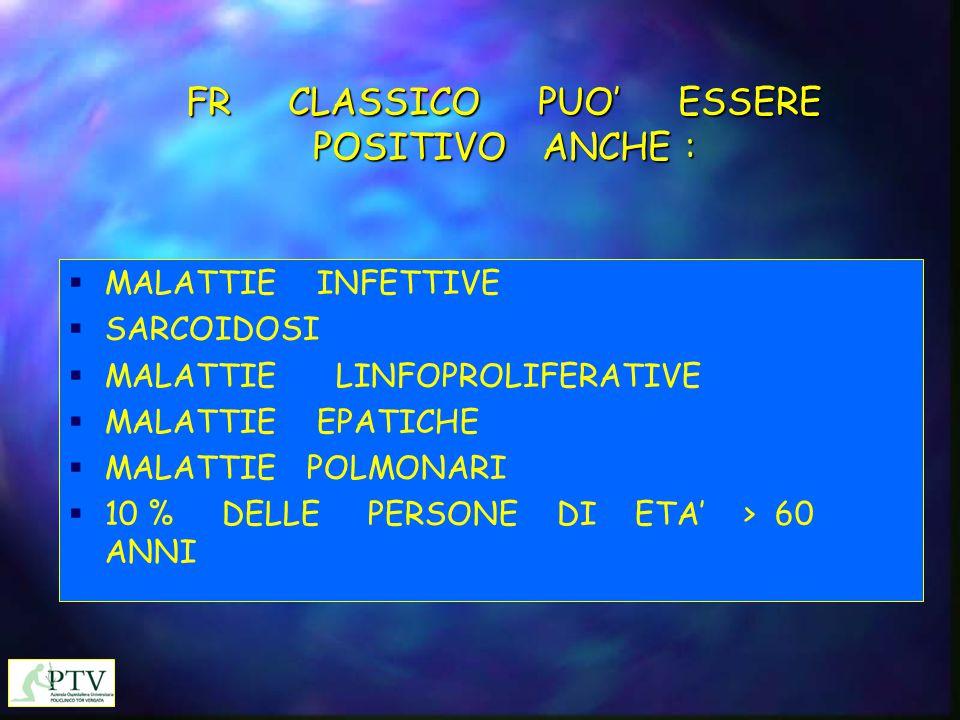 FR CLASSICO PUO' ESSERE POSITIVO ANCHE :  MALATTIE INFETTIVE  SARCOIDOSI  MALATTIE LINFOPROLIFERATIVE  MALATTIE EPATICHE  MALATTIE POLMONARI  10