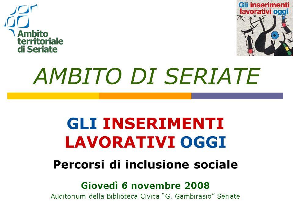 AMBITO DI SERIATE GLI INSERIMENTI LAVORATIVI OGGI Percorsi di inclusione sociale Giovedì 6 novembre 2008 Auditorium della Biblioteca Civica G.