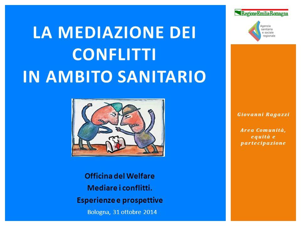 Bologna, 31 ottobre 2014 LA MEDIAZIONE DEI CONFLITTI IN AMBITO SANITARIO Giovanni Ragazzi Area Comunità, equità e partecipazione Officina del Welfare Mediare i conflitti.