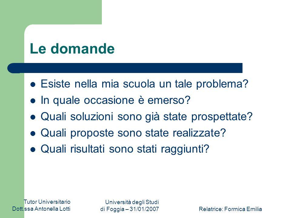 Tutor Universitario Dott.ssa Antonella Lotti Università degli Studi di Foggia – 31/01/2007Relatrice: Formica Emilia Le domande Esiste nella mia scuola un tale problema.
