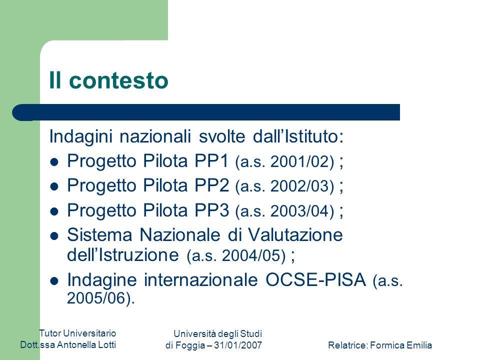 Tutor Universitario Dott.ssa Antonella Lotti Università degli Studi di Foggia – 31/01/2007Relatrice: Formica Emilia Il contesto Indagini nazionali svolte dall'Istituto: Progetto Pilota PP1 (a.s.