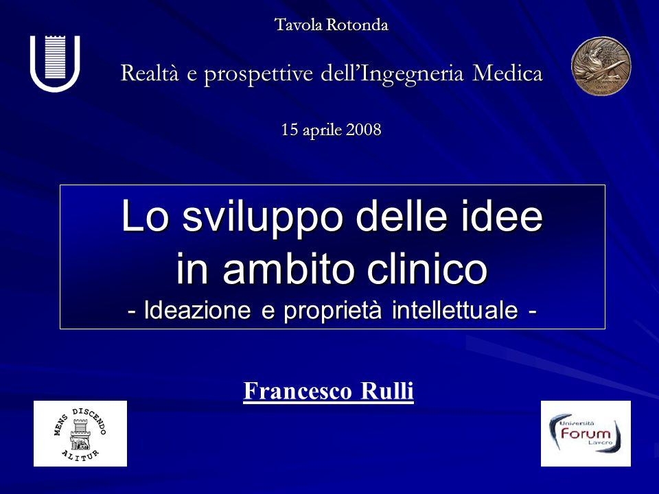 Tavola Rotonda Realtà e prospettive dell'Ingegneria Medica 15 aprile 2008 Lo sviluppo delle idee in ambito clinico - Ideazione e proprietà intellettua