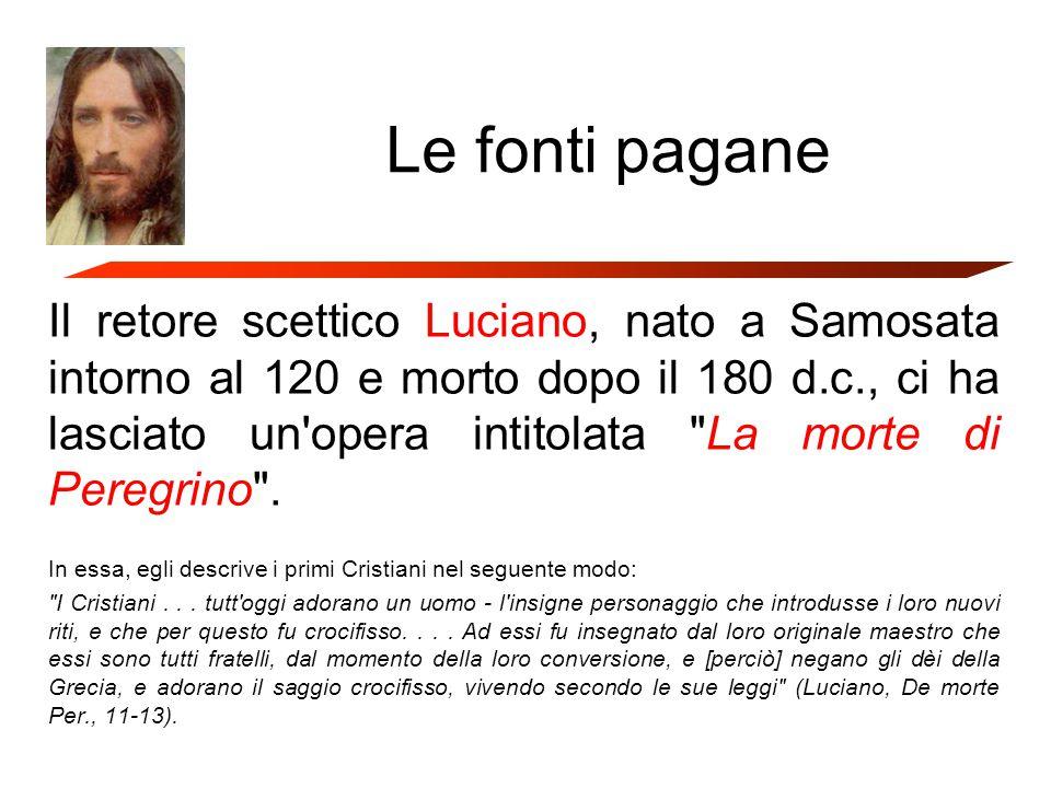 Le fonti pagane Il retore scettico Luciano, nato a Samosata intorno al 120 e morto dopo il 180 d.c., ci ha lasciato un opera intitolata La morte di Peregrino .