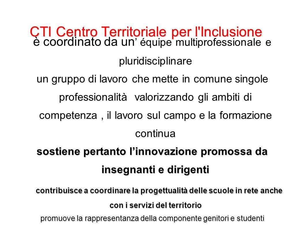 CTI Centro Territoriale per l Inclusione Gli operatori che costituiscono il CTI sono docenti di ruolo in diversi ordini di scuola hanno una formazione specifica e sono in costante aggiornamento hanno acquisito esperienza attraverso la partecipazione alle reti dell'ambito territoriale e dei servizi.
