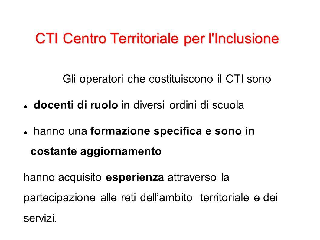 CTI Centro Territoriale per l Inclusione Gli operatori del CTI si raccordano con gli Istituti Scolastici attraverso le figure dei referenti designati dal proprio CD, con le quali si incontrano periodicamente al fine di diffondere una cultura dell educazione inclusiva ed azioni efficaci per la sua realizzazione