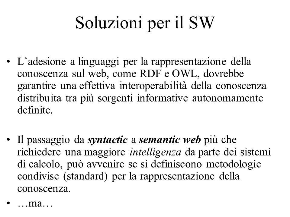 Soluzioni per il SW L'adesione a linguaggi per la rappresentazione della conoscenza sul web, come RDF e OWL, dovrebbe garantire una effettiva interoperabilità della conoscenza distribuita tra più sorgenti informative autonomamente definite.