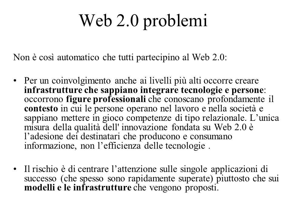Web 2.0 problemi Non è così automatico che tutti partecipino al Web 2.0: Per un coinvolgimento anche ai livelli più alti occorre creare infrastrutture che sappiano integrare tecnologie e persone: occorrono figure professionali che conoscano profondamente il contesto in cui le persone operano nel lavoro e nella società e sappiano mettere in gioco competenze di tipo relazionale.