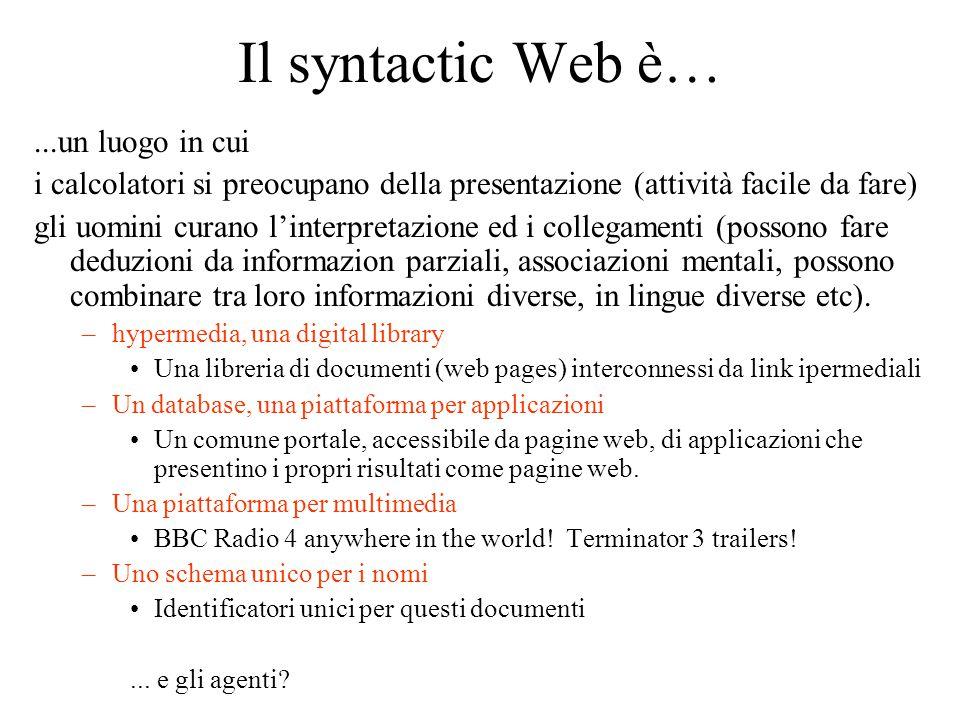 Il syntactic Web è…...un luogo in cui i calcolatori si preocupano della presentazione (attività facile da fare) gli uomini curano l'interpretazione ed i collegamenti (possono fare deduzioni da informazion parziali, associazioni mentali, possono combinare tra loro informazioni diverse, in lingue diverse etc).