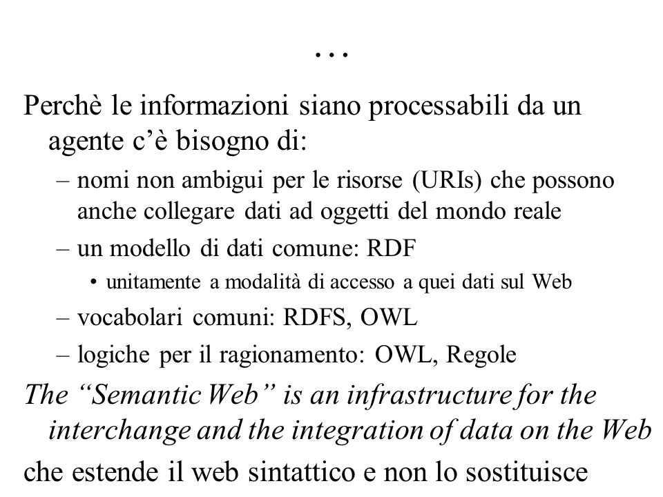 … Perchè le informazioni siano processabili da un agente c'è bisogno di: –nomi non ambigui per le risorse (URIs) che possono anche collegare dati ad oggetti del mondo reale –un modello di dati comune: RDF unitamente a modalità di accesso a quei dati sul Web –vocabolari comuni: RDFS, OWL –logiche per il ragionamento: OWL, Regole The Semantic Web is an infrastructure for the interchange and the integration of data on the Web che estende il web sintattico e non lo sostituisce